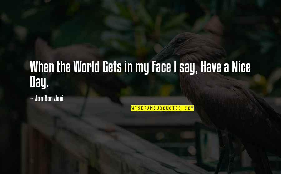 In My Day Quotes By Jon Bon Jovi: When the World Gets in my Face I