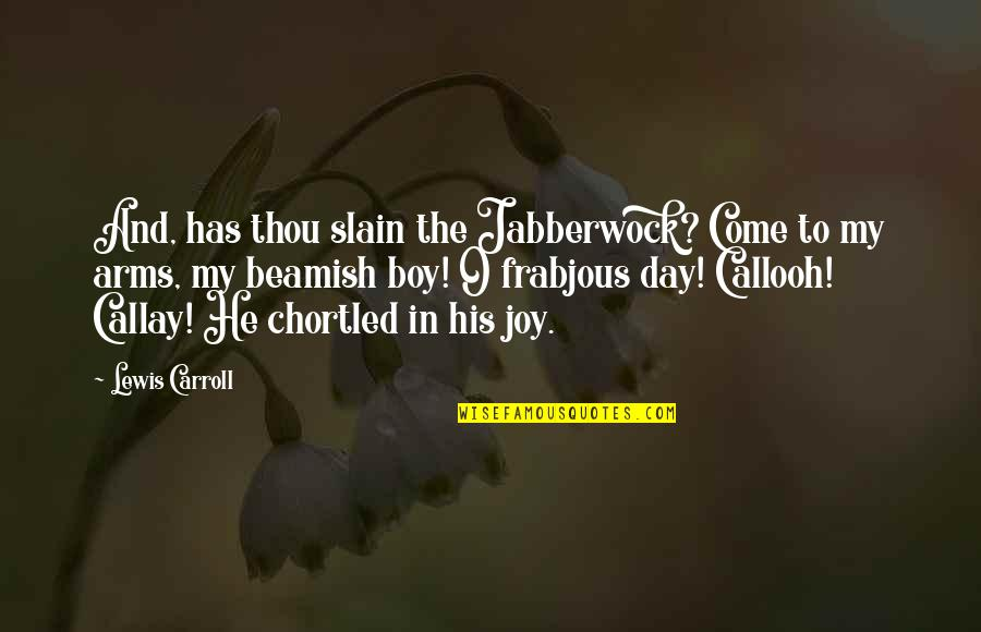 In My Day Quotes By Lewis Carroll: And, has thou slain the Jabberwock? Come to