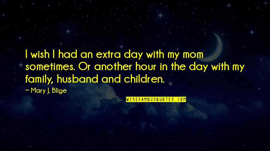 In My Day Quotes By Mary J. Blige: I wish I had an extra day with