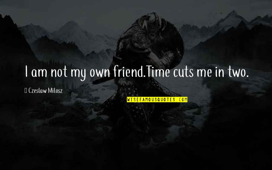 In My Own Time Quotes By Czeslaw Milosz: I am not my own friend.Time cuts me