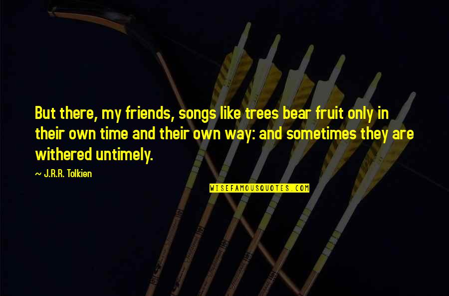 In My Own Time Quotes By J.R.R. Tolkien: But there, my friends, songs like trees bear