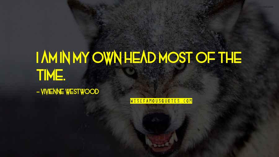 In My Own Time Quotes By Vivienne Westwood: I am in my own head most of
