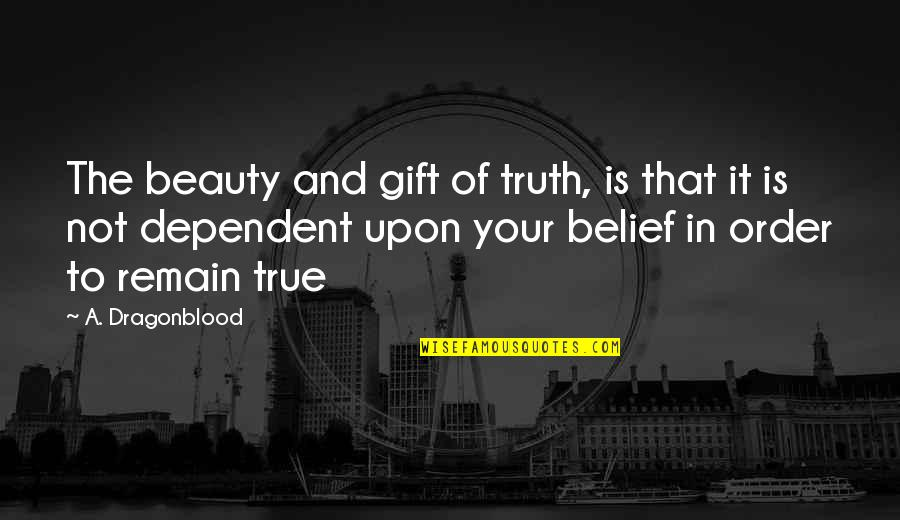 In Order To Love Quotes By A. Dragonblood: The beauty and gift of truth, is that