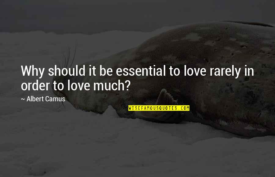 In Order To Love Quotes By Albert Camus: Why should it be essential to love rarely