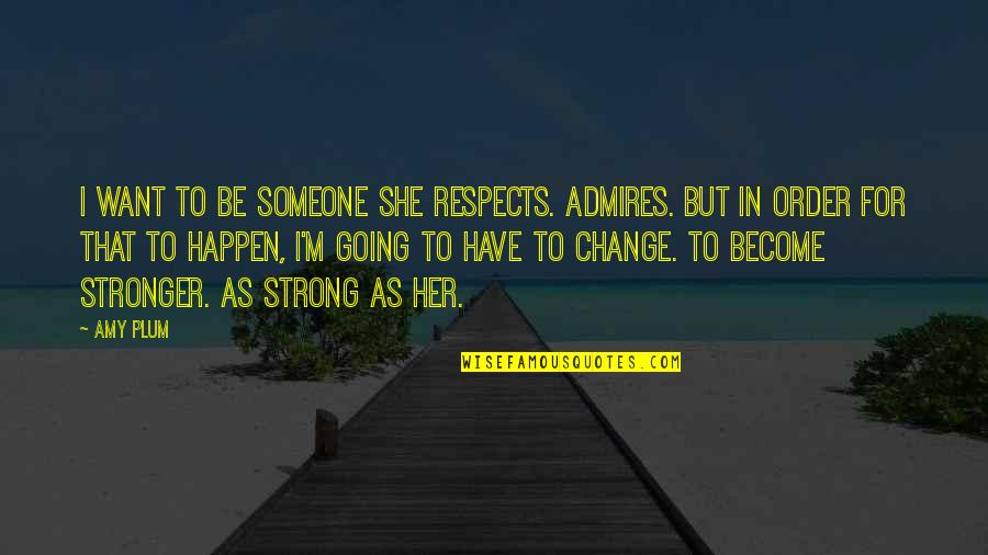 In Order To Love Quotes By Amy Plum: I want to be someone she respects. Admires.