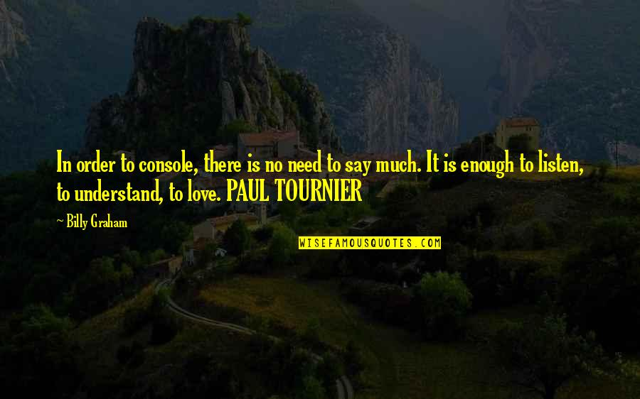 In Order To Love Quotes By Billy Graham: In order to console, there is no need