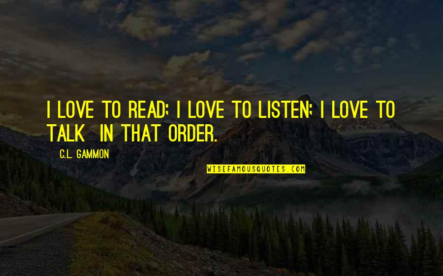 In Order To Love Quotes By C.L. Gammon: I love to read; I love to listen;