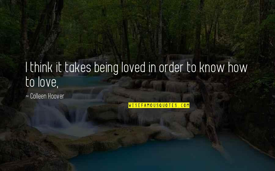 In Order To Love Quotes By Colleen Hoover: I think it takes being loved in order