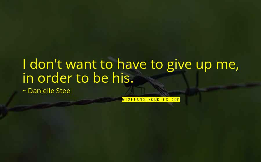 In Order To Love Quotes By Danielle Steel: I don't want to have to give up