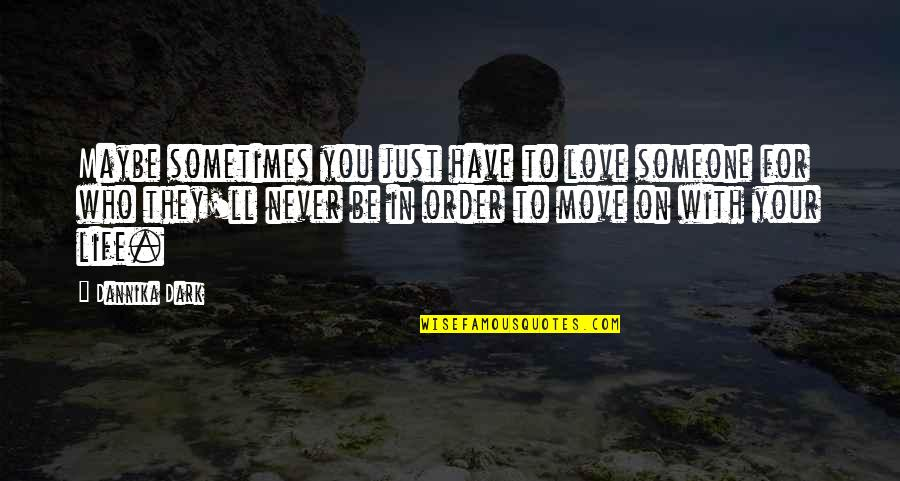 In Order To Love Quotes By Dannika Dark: Maybe sometimes you just have to love someone