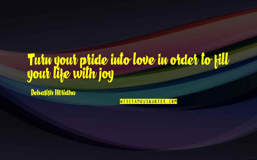 In Order To Love Quotes By Debasish Mridha: Turn your pride into love in order to