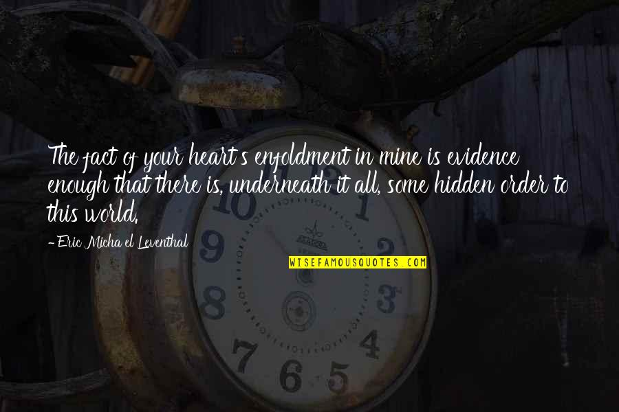 In Order To Love Quotes By Eric Micha'el Leventhal: The fact of your heart's enfoldment in mine