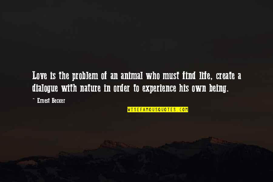 In Order To Love Quotes By Ernest Becker: Love is the problem of an animal who