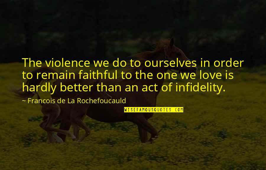 In Order To Love Quotes By Francois De La Rochefoucauld: The violence we do to ourselves in order