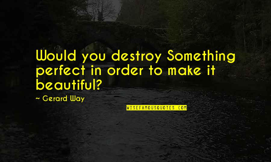 In Order To Love Quotes By Gerard Way: Would you destroy Something perfect in order to