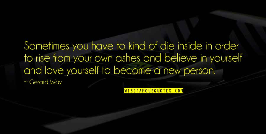 In Order To Love Quotes By Gerard Way: Sometimes you have to kind of die inside