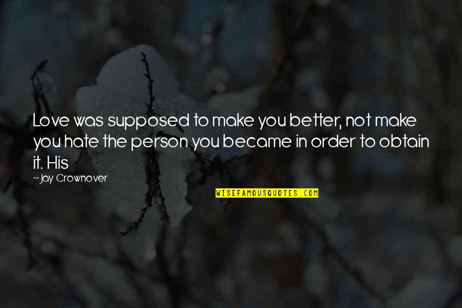 In Order To Love Quotes By Jay Crownover: Love was supposed to make you better, not