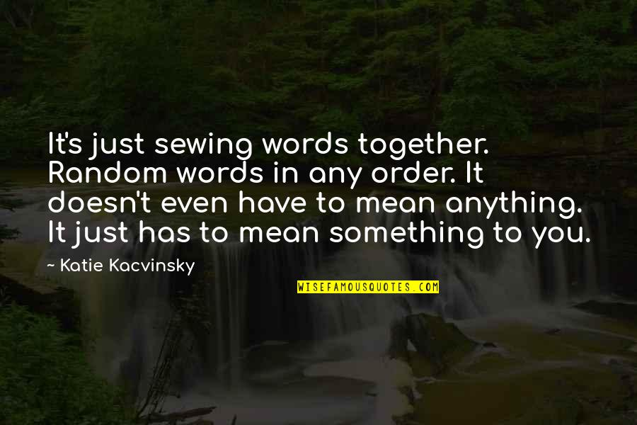 In Order To Love Quotes By Katie Kacvinsky: It's just sewing words together. Random words in