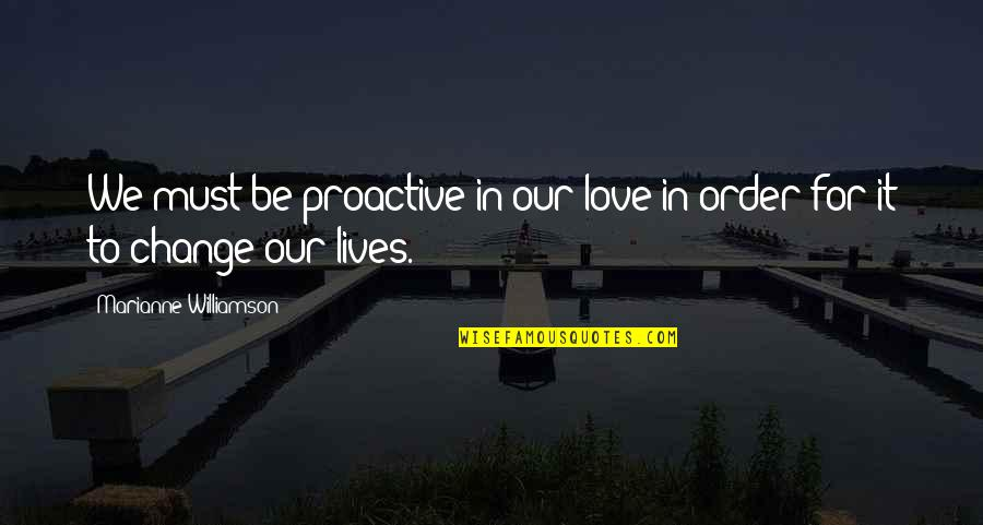 In Order To Love Quotes By Marianne Williamson: We must be proactive in our love in