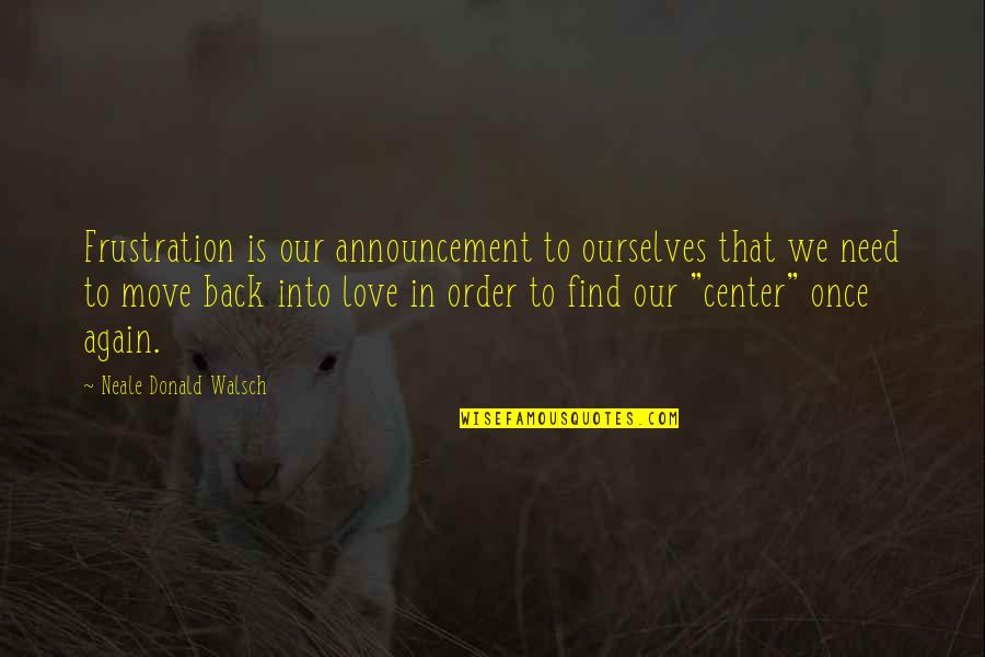 In Order To Love Quotes By Neale Donald Walsch: Frustration is our announcement to ourselves that we
