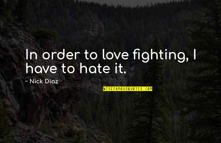 In Order To Love Quotes By Nick Diaz: In order to love fighting, I have to