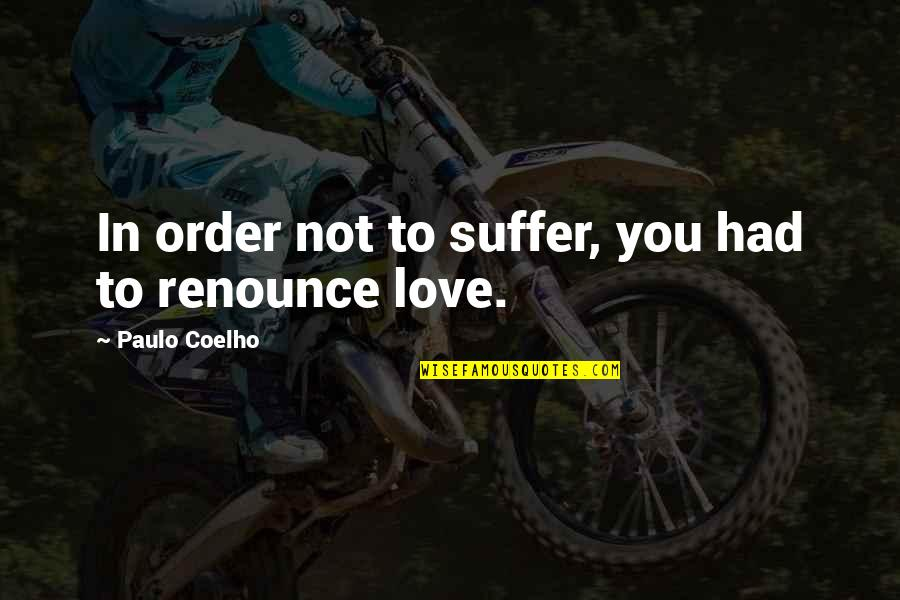 In Order To Love Quotes By Paulo Coelho: In order not to suffer, you had to