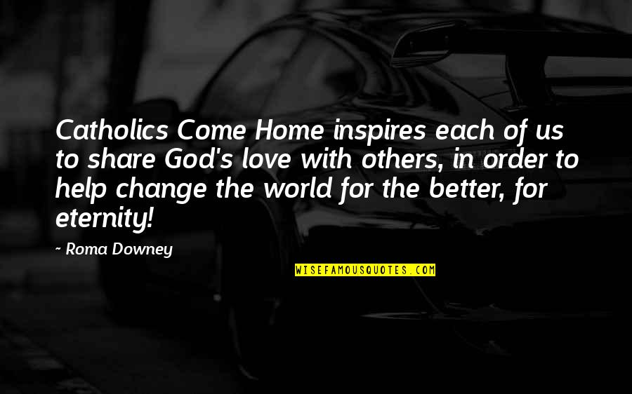 In Order To Love Quotes By Roma Downey: Catholics Come Home inspires each of us to