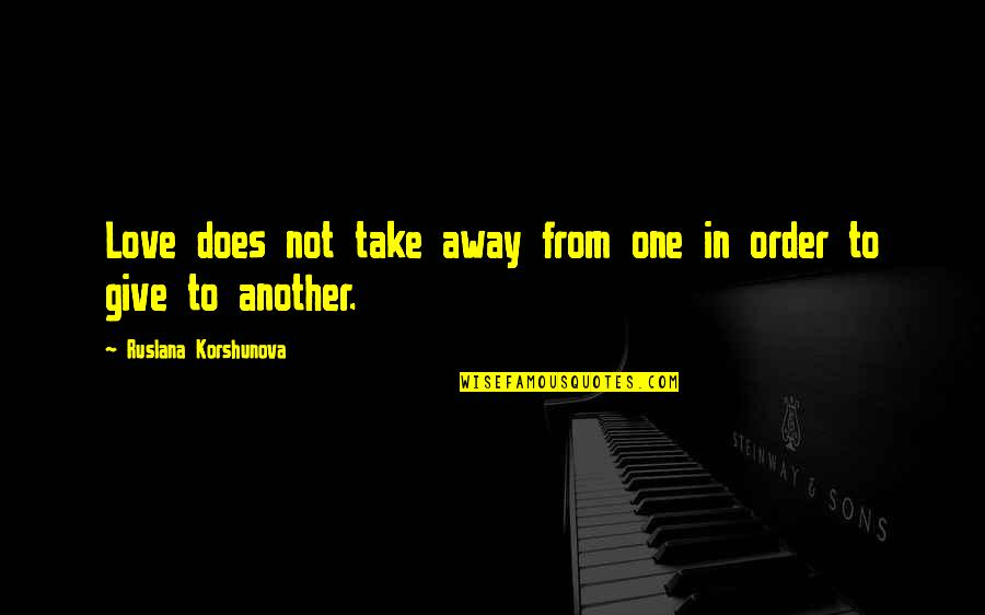 In Order To Love Quotes By Ruslana Korshunova: Love does not take away from one in