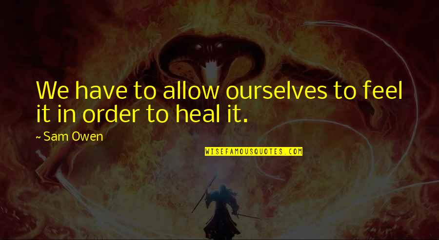 In Order To Love Quotes By Sam Owen: We have to allow ourselves to feel it