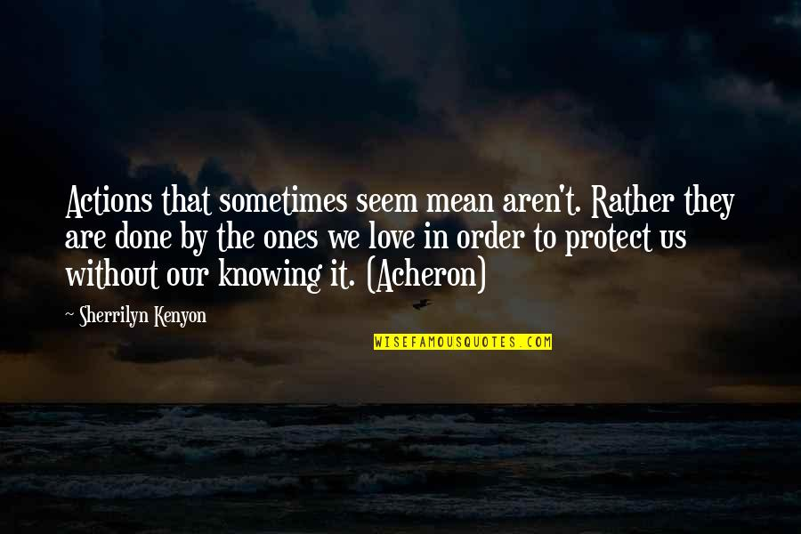 In Order To Love Quotes By Sherrilyn Kenyon: Actions that sometimes seem mean aren't. Rather they