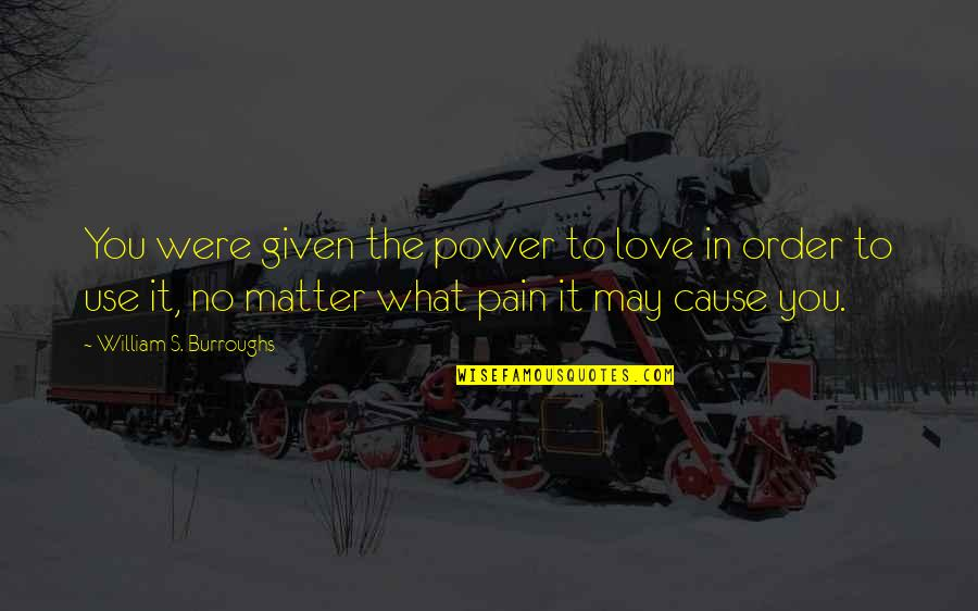 In Order To Love Quotes By William S. Burroughs: You were given the power to love in