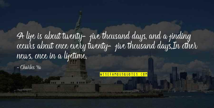 In Other News Quotes By Charles Yu: A life is about twenty-five thousand days, and