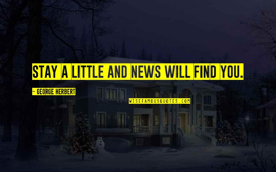 In Other News Quotes By George Herbert: Stay a little and news will find you.