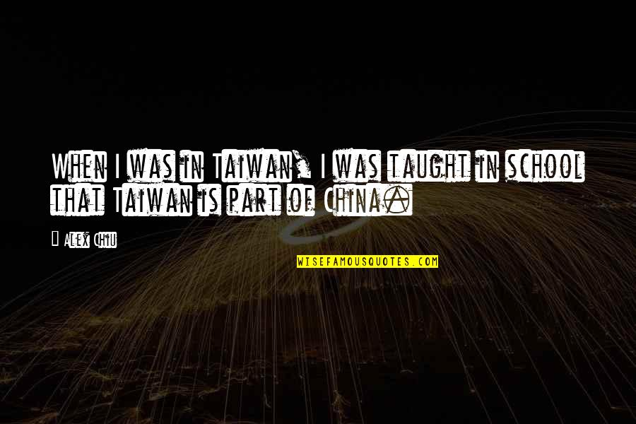 In School Quotes By Alex Chiu: When I was in Taiwan, I was taught