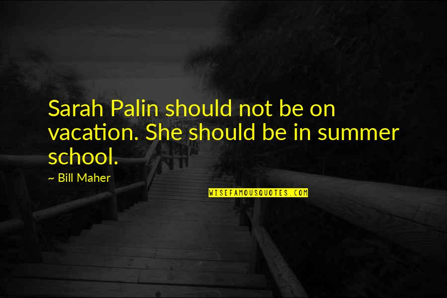 In School Quotes By Bill Maher: Sarah Palin should not be on vacation. She