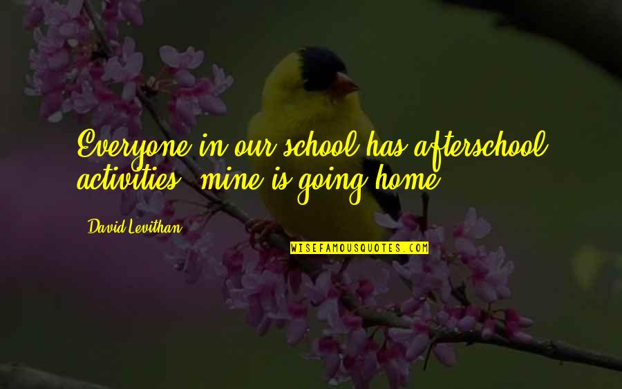 In School Quotes By David Levithan: Everyone in our school has afterschool activities. mine