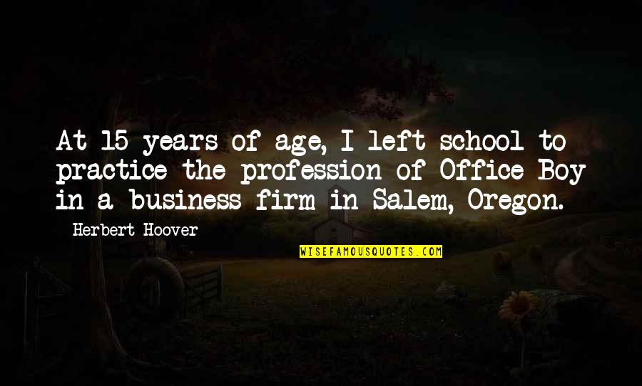 In School Quotes By Herbert Hoover: At 15 years of age, I left school