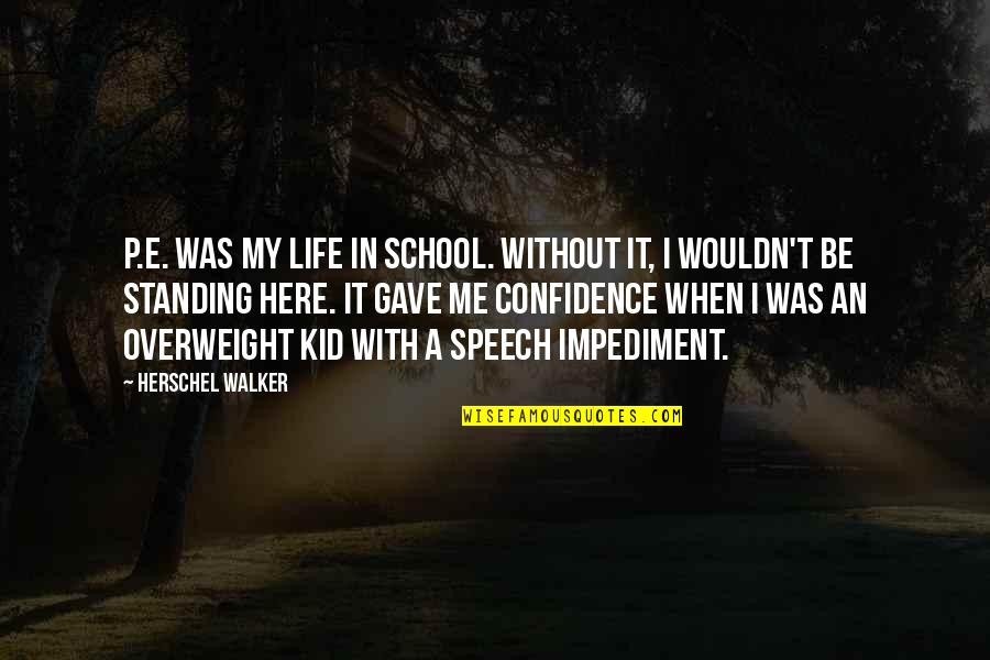 In School Quotes By Herschel Walker: P.E. was my life in school. Without it,