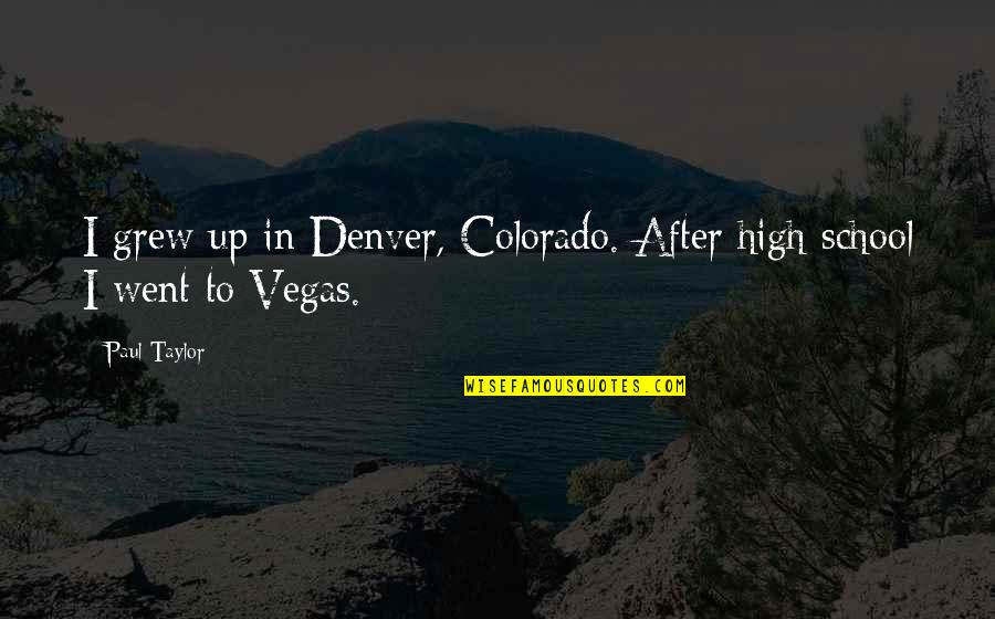 In School Quotes By Paul Taylor: I grew up in Denver, Colorado. After high