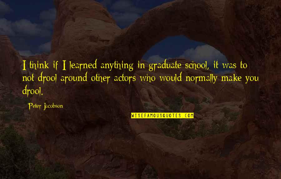In School Quotes By Peter Jacobson: I think if I learned anything in graduate