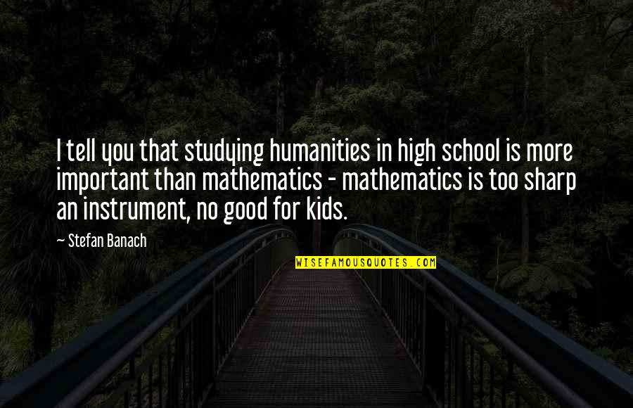 In School Quotes By Stefan Banach: I tell you that studying humanities in high