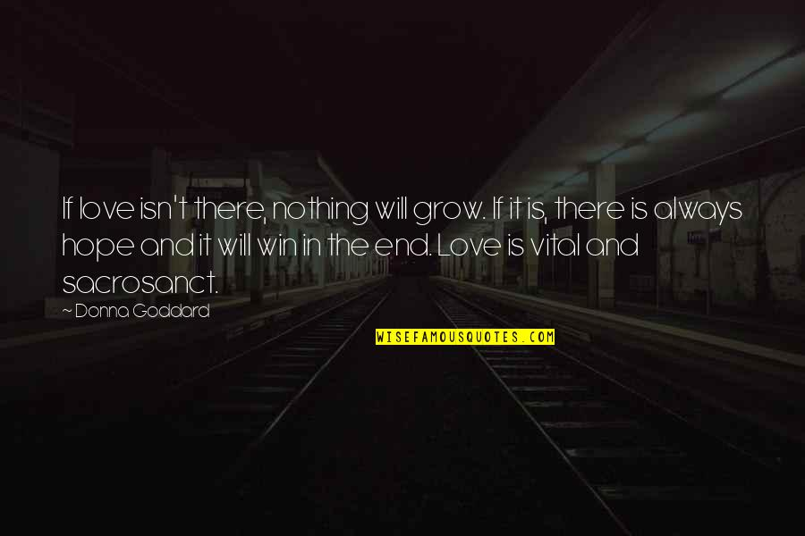 In The End I Will Always Love You Quotes By Donna Goddard: If love isn't there, nothing will grow. If