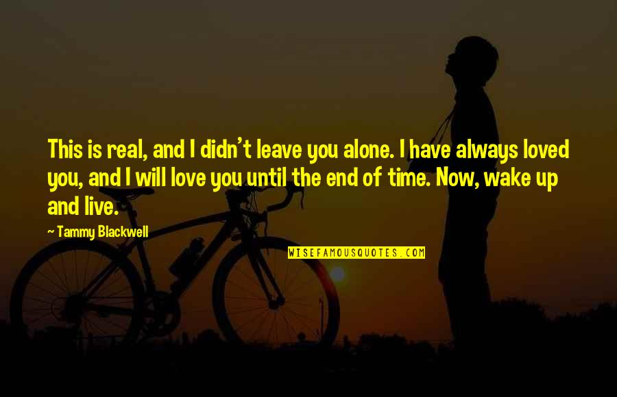 In The End I Will Always Love You Quotes By Tammy Blackwell: This is real, and I didn't leave you