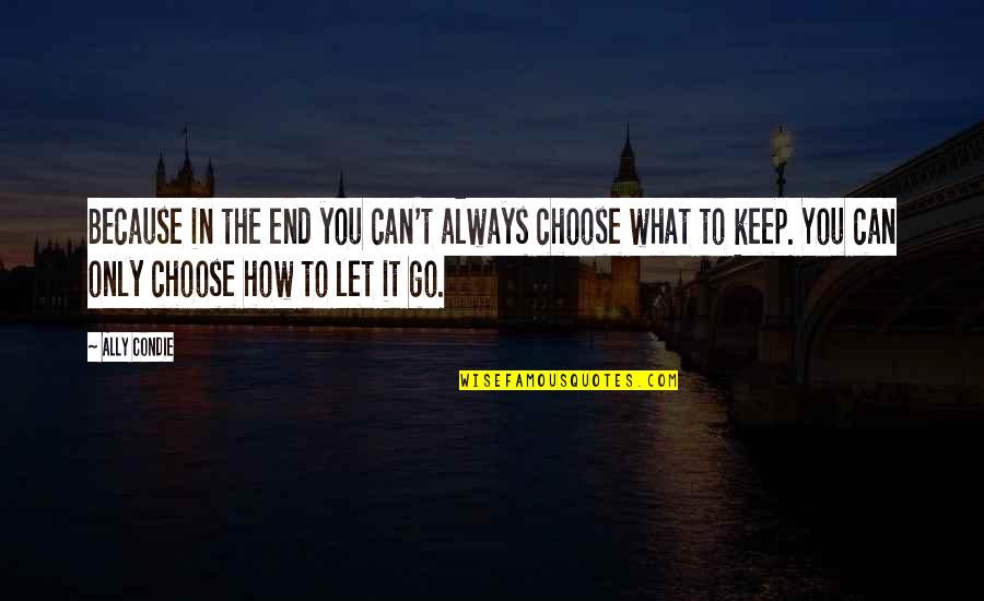 In The End It Only You Quotes By Ally Condie: Because in the end you can't always choose
