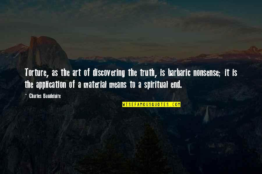 In The End It Only You Quotes By Charles Baudelaire: Torture, as the art of discovering the truth,