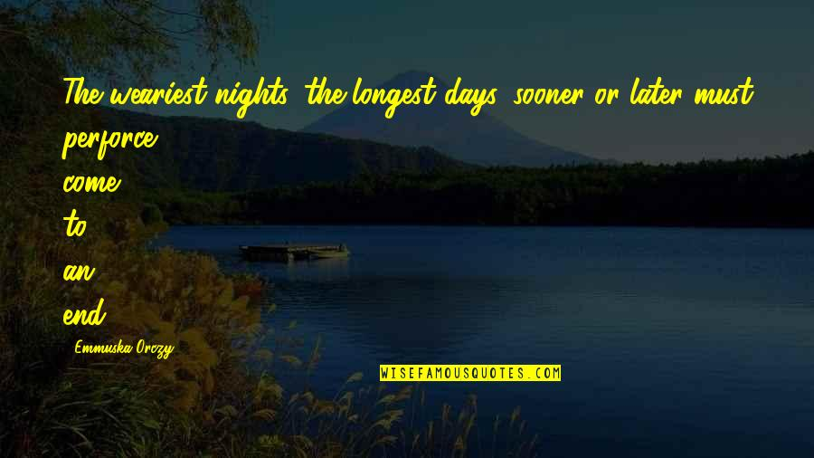 In The End It Only You Quotes By Emmuska Orczy: The weariest nights, the longest days, sooner or