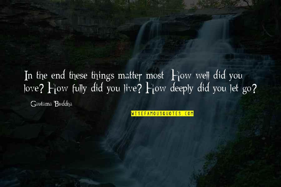In The End It Only You Quotes By Gautama Buddha: In the end these things matter most: How