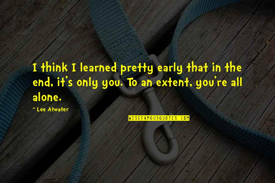 In The End It Only You Quotes By Lee Atwater: I think I learned pretty early that in