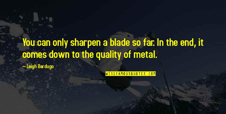 In The End It Only You Quotes By Leigh Bardugo: You can only sharpen a blade so far.