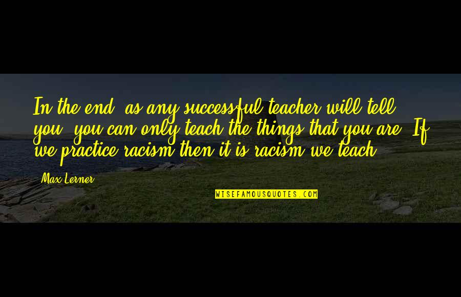 In The End It Only You Quotes By Max Lerner: In the end, as any successful teacher will